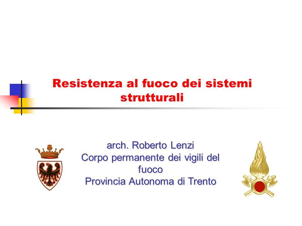 Resistenza al fuoco dei sistemi strutturali arch. Roberto Lenzi Corpo permanente dei vigili del fuoco Provincia Autonoma di Trento