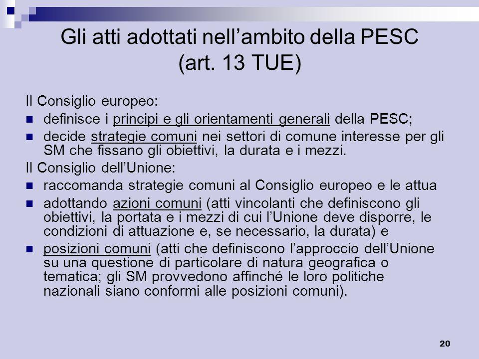 20 Gli atti adottati nellambito della PESC (art. 13 TUE) Il Consiglio europeo: definisce i principi e gli orientamenti generali della PESC; decide str