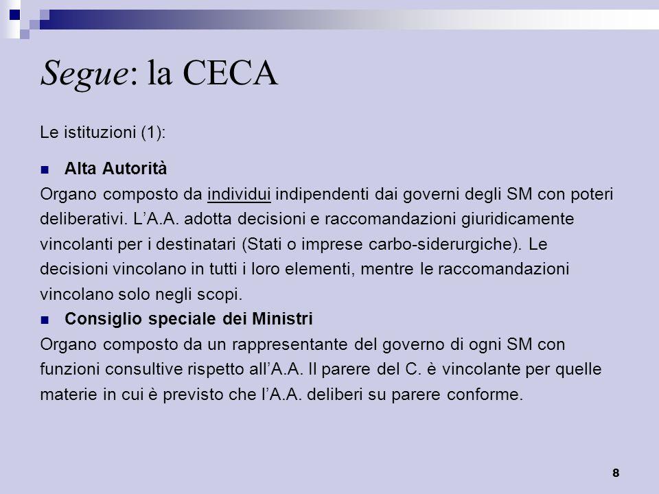 8 Segue: la CECA Le istituzioni (1): Alta Autorità Organo composto da individui indipendenti dai governi degli SM con poteri deliberativi. LA.A. adott