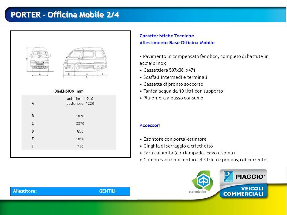 PORTER - Officina Mobile 2/4 DIMENSIONI mm A anteriore 1210 posteriore 1220 B1870 C3370 D850 E1810 F710 Caratteristiche Tecniche Allestimento Base Off