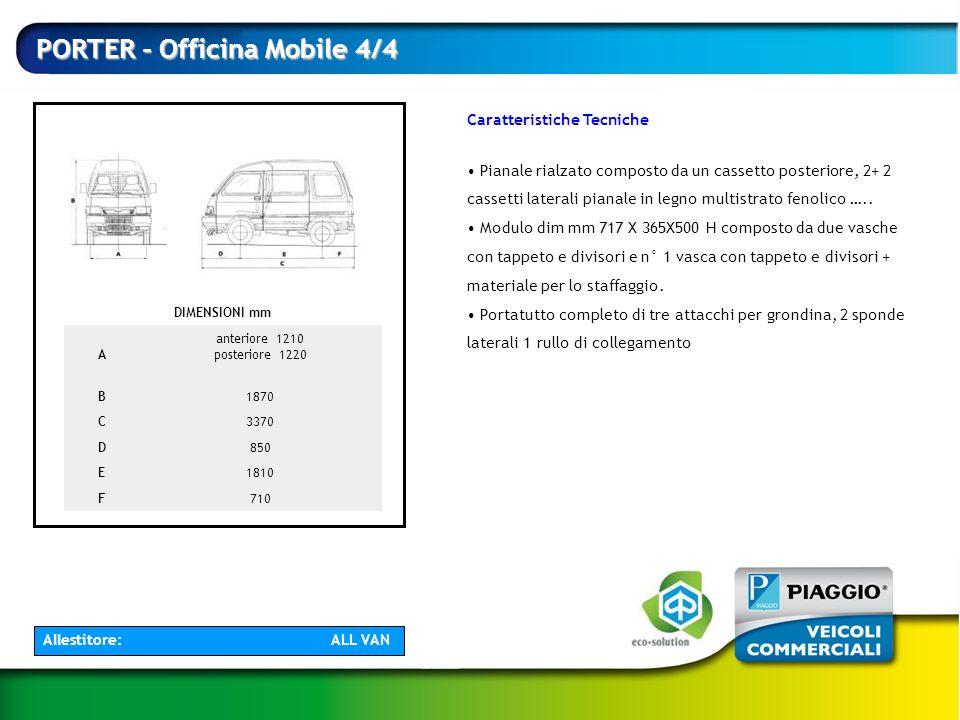 PORTER - Officina Mobile 4/4 DIMENSIONI mm A anteriore 1210 posteriore 1220 B1870 C3370 D850 E1810 F710 Caratteristiche Tecniche Pianale rialzato comp