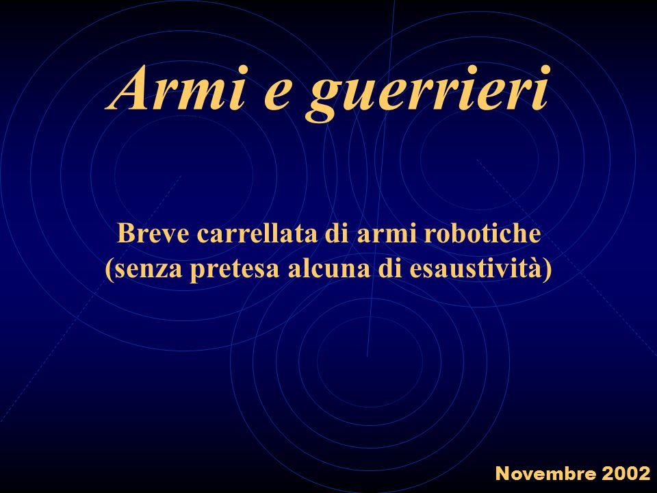 Armi e guerrieri Breve carrellata di armi robotiche (senza pretesa alcuna di esaustività) Novembre 2002