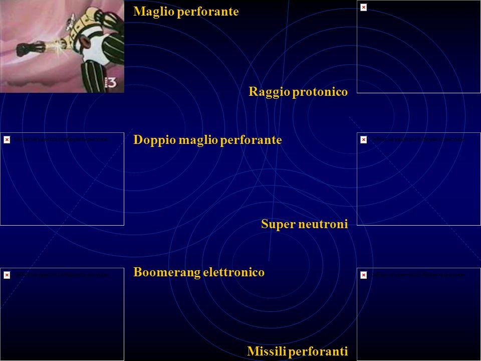 Maglio perforante Doppio maglio perforante Boomerang elettronico Raggio protonico Super neutroni Missili perforanti