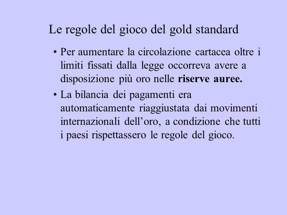 Le regole del gioco del gold standard Per aumentare la circolazione cartacea oltre i limiti fissati dalla legge occorreva avere a disposizione più oro