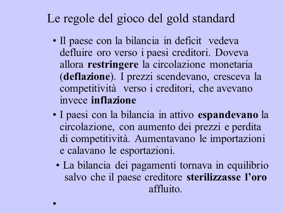 Le regole del gioco del gold standard Il paese con la bilancia in deficit vedeva defluire oro verso i paesi creditori. Doveva allora restringere la ci
