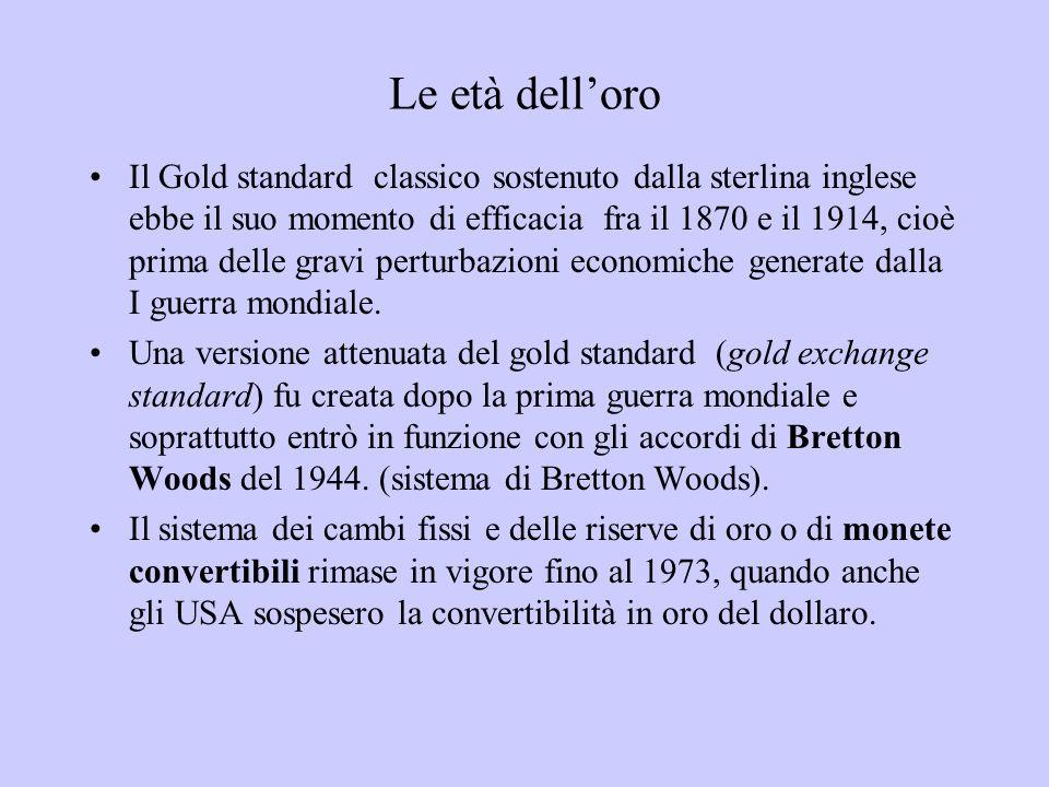 Le età delloro Il Gold standard classico sostenuto dalla sterlina inglese ebbe il suo momento di efficacia fra il 1870 e il 1914, cioè prima delle gra