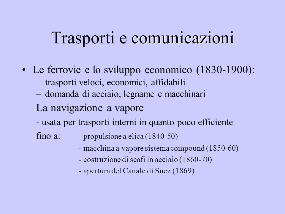 comunicazioni Trasporti e comunicazioni Le ferrovie e lo sviluppo economico (1830-1900): –trasporti veloci, economici, affidabili –domanda di acciaio,