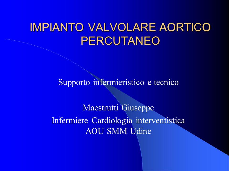 IMPIANTO VALVOLARE AORTICO PERCUTANEO Supporto infermieristico e tecnico Maestrutti Giuseppe Infermiere Cardiologia interventistica AOU SMM Udine