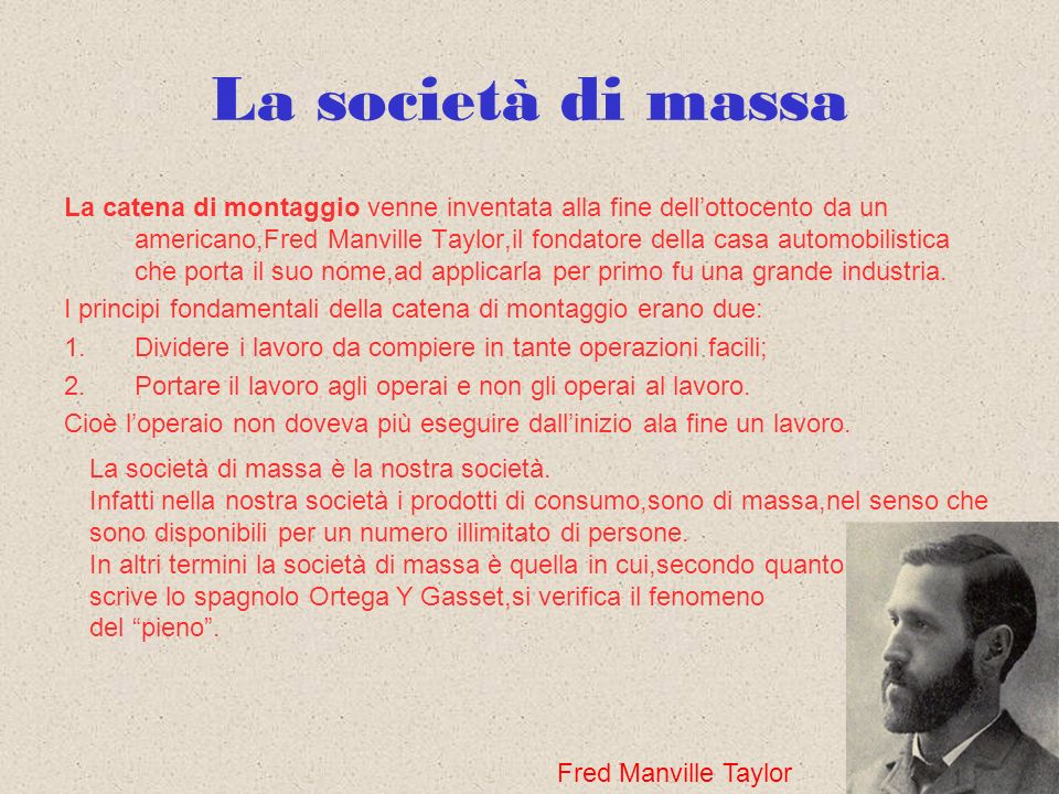 La società di massa La catena di montaggio venne inventata alla fine dellottocento da un americano,Fred Manville Taylor,il fondatore della casa automo