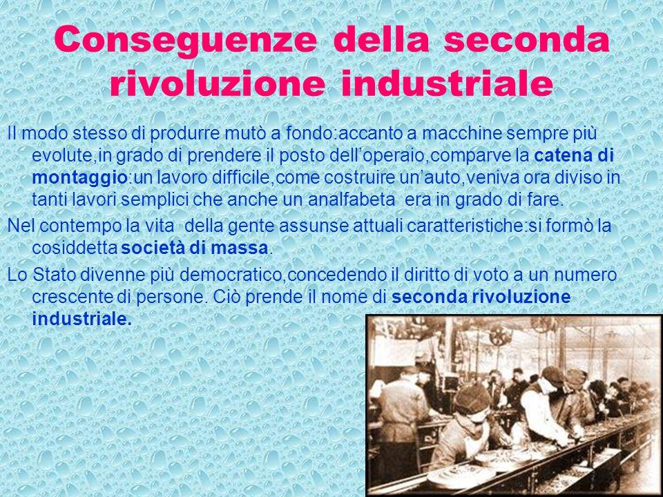 Conseguenze della seconda rivoluzione industriale Il modo stesso di produrre mutò a fondo:accanto a macchine sempre più evolute,in grado di prendere i
