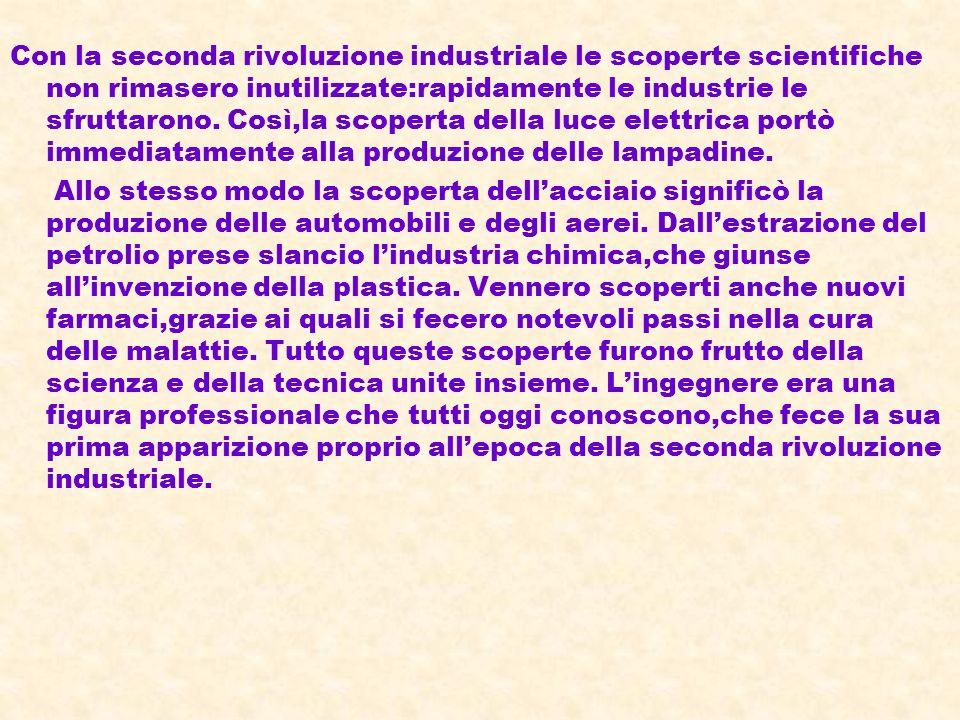 Con la seconda rivoluzione industriale le scoperte scientifiche non rimasero inutilizzate:rapidamente le industrie le sfruttarono. Così,la scoperta de