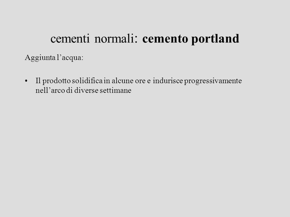 cementi normali : cemento portland Aggiunta lacqua: Il prodotto solidifica in alcune ore e indurisce progressivamente nellarco di diverse settimane