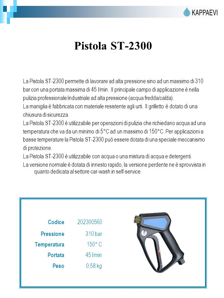 Pistola ST-2300 La Pistola ST-2300 permette di lavorare ad alta pressione sino ad un massimo di 310 bar con una portata massima di 45 l/min.