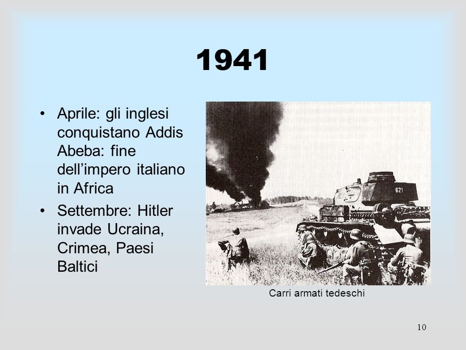 10 1941 Aprile: gli inglesi conquistano Addis Abeba: fine dellimpero italiano in Africa Settembre: Hitler invade Ucraina, Crimea, Paesi Baltici Carri