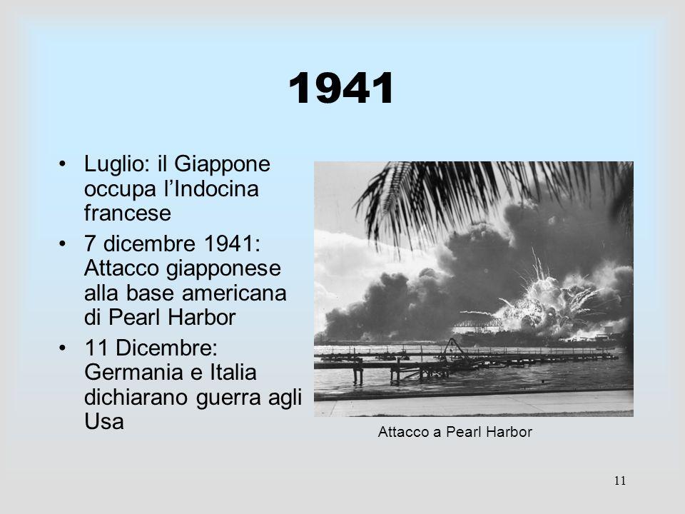 11 1941 Luglio: il Giappone occupa lIndocina francese 7 dicembre 1941: Attacco giapponese alla base americana di Pearl Harbor 11 Dicembre: Germania e