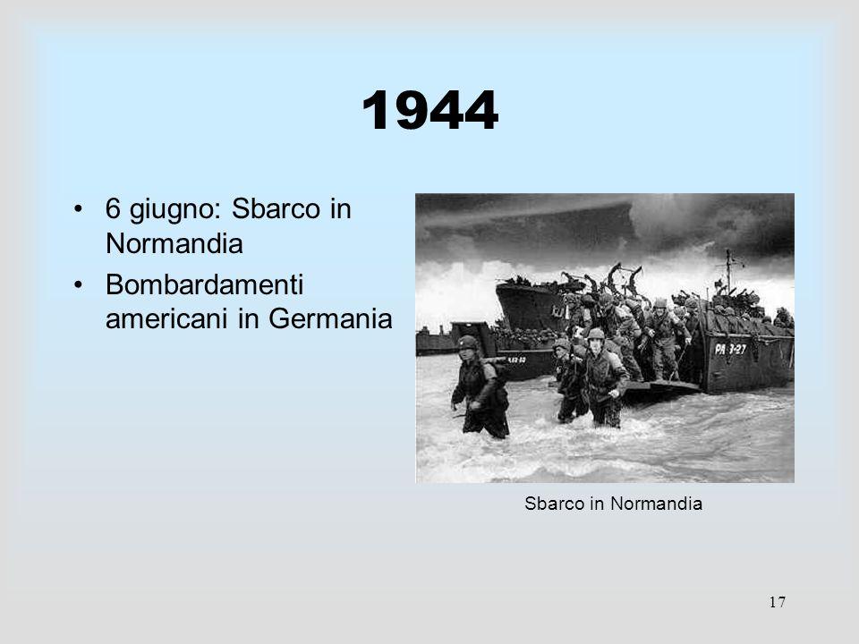 17 1944 6 giugno: Sbarco in Normandia Bombardamenti americani in Germania Sbarco in Normandia