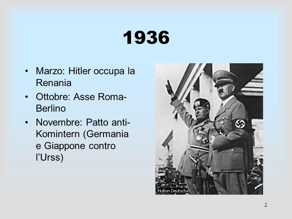 2 1936 Marzo: Hitler occupa la Renania Ottobre: Asse Roma- Berlino Novembre: Patto anti- Komintern (Germania e Giappone contro lUrss)