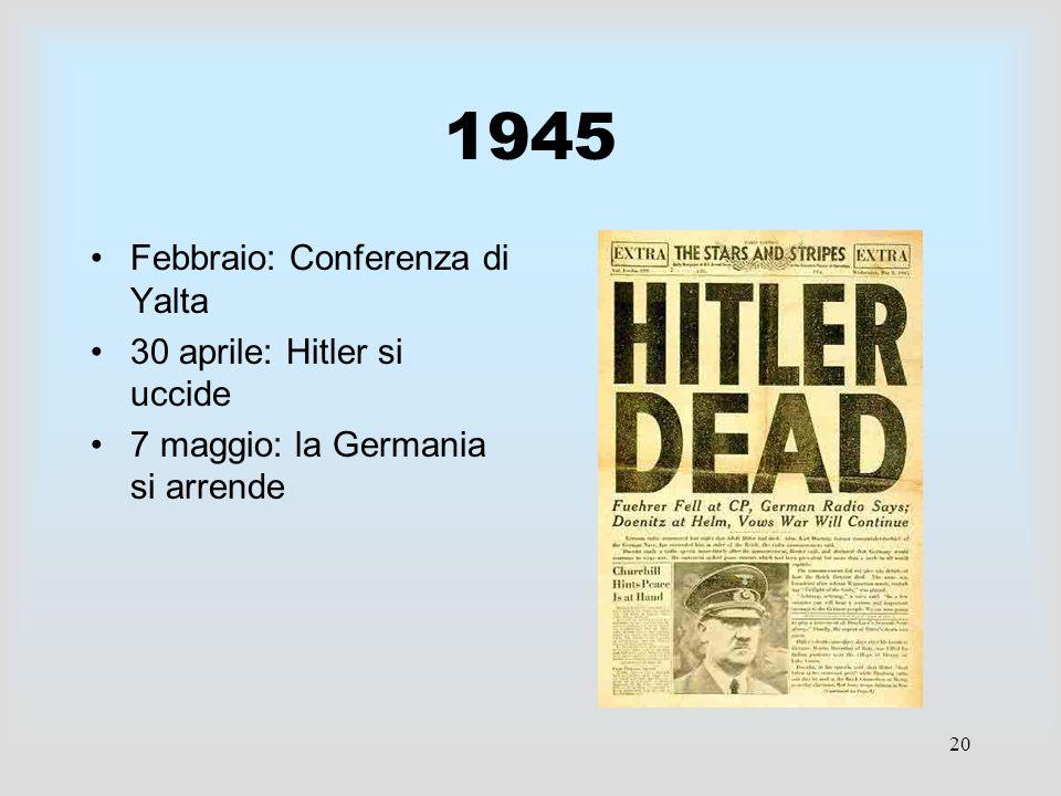 20 1945 Febbraio: Conferenza di Yalta 30 aprile: Hitler si uccide 7 maggio: la Germania si arrende