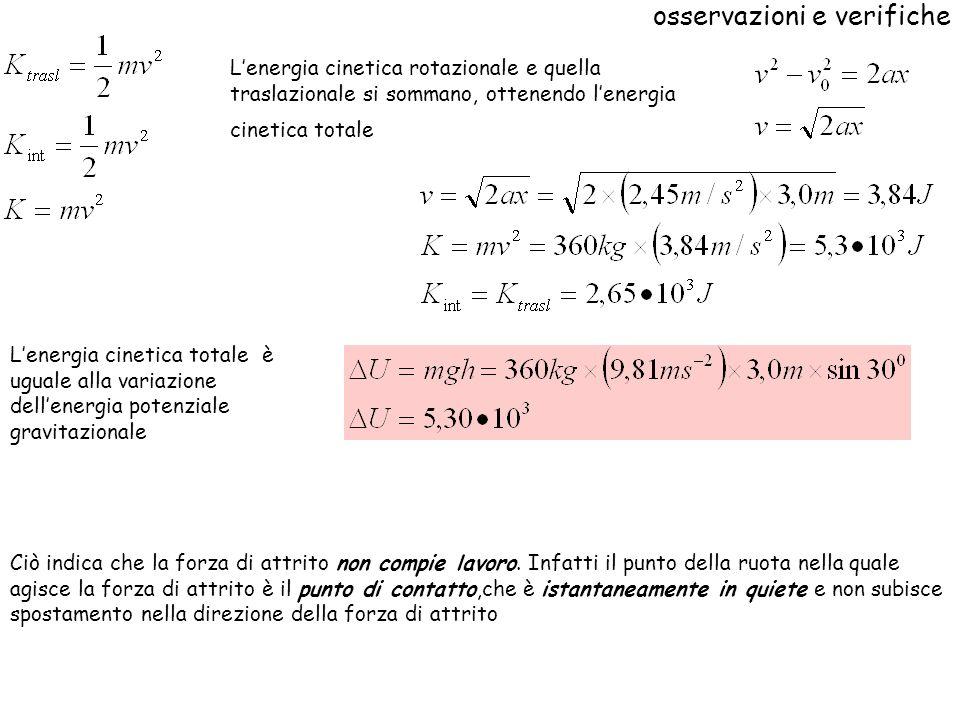 osservazioni e verifiche Lenergia cinetica rotazionale e quella traslazionale si sommano, ottenendo lenergia cinetica totale Lenergia cinetica totale