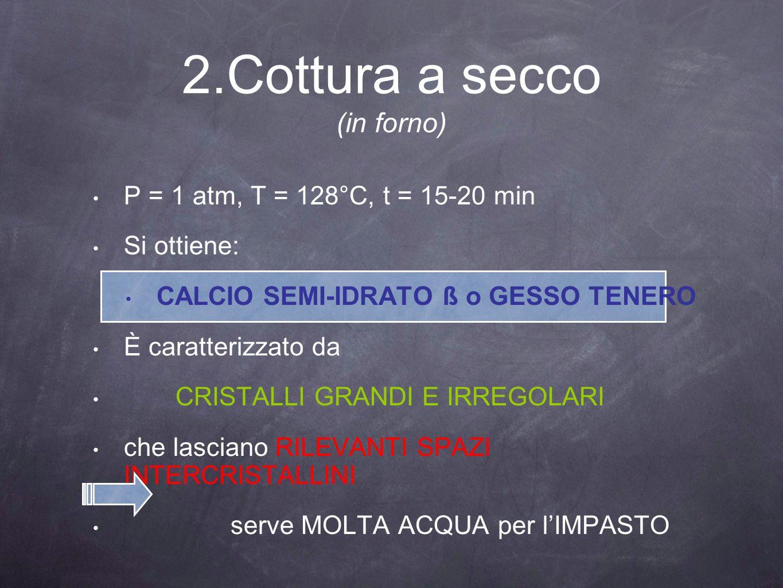 2.Cottura a secco (in forno) P = 1 atm, T = 128°C, t = 15-20 min Si ottiene: CALCIO SEMI-IDRATO ß o GESSO TENERO È caratterizzato da CRISTALLI GRANDI
