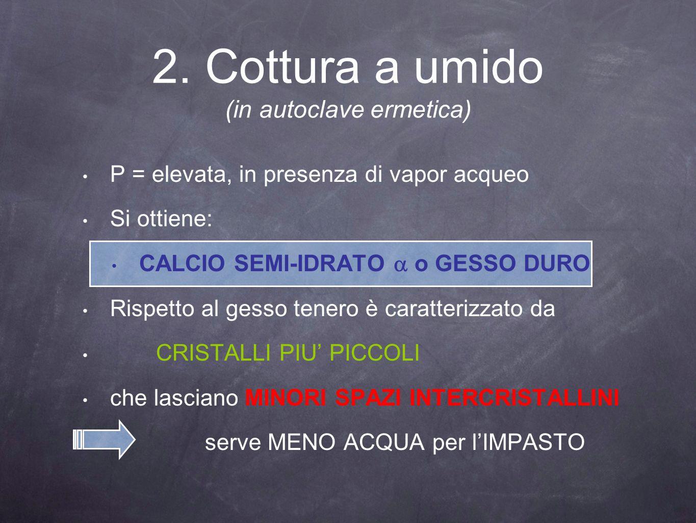 2. Cottura a umido (in autoclave ermetica) P = elevata, in presenza di vapor acqueo Si ottiene: CALCIO SEMI-IDRATO o GESSO DURO Rispetto al gesso tene