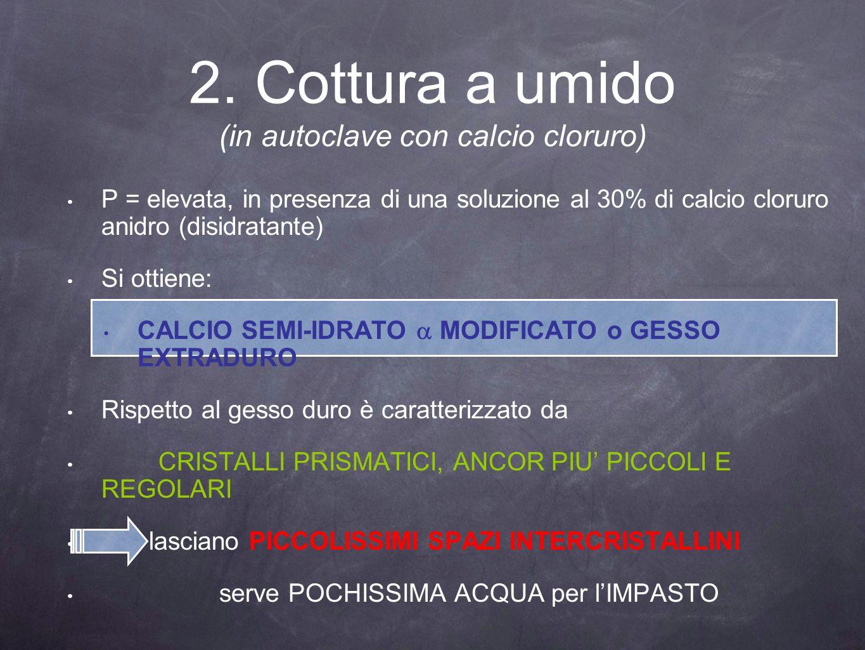 P = elevata, in presenza di una soluzione al 30% di calcio cloruro anidro (disidratante) Si ottiene: CALCIO SEMI-IDRATO MODIFICATO o GESSO EXTRADURO R