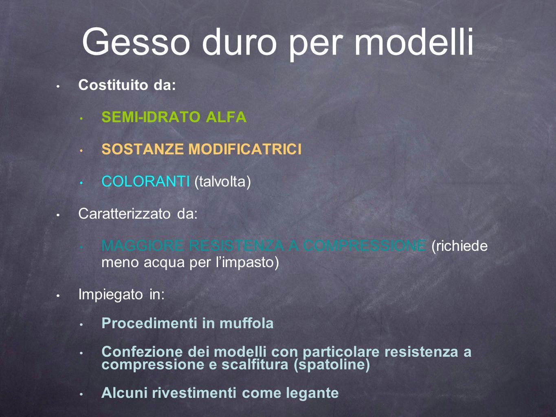 Gesso duro per modelli Costituito da: SEMI-IDRATO ALFA SOSTANZE MODIFICATRICI COLORANTI (talvolta) Caratterizzato da: MAGGIORE RESISTENZA A COMPRESSIO