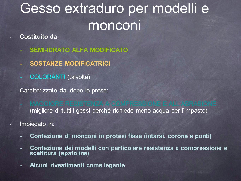 Gesso extraduro per modelli e monconi Costituito da: SEMI-IDRATO ALFA MODIFICATO SOSTANZE MODIFICATRICI COLORANTI (talvolta) Caratterizzato da, dopo l