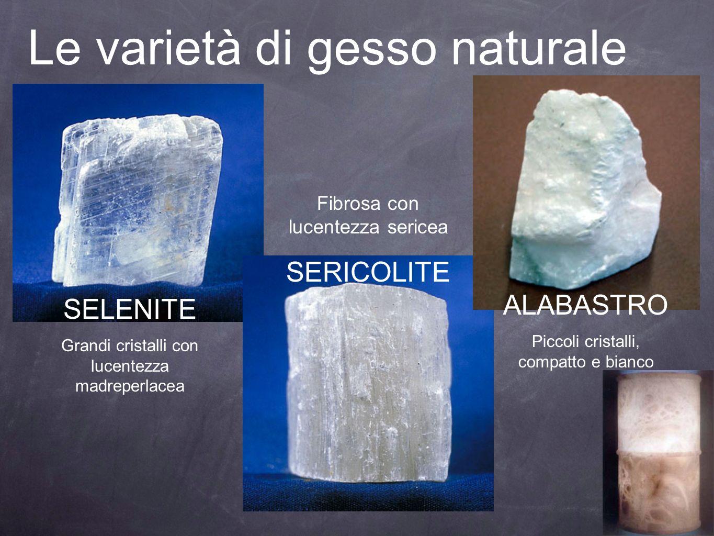 Le varietà di gesso naturale SELENITE Grandi cristalli con lucentezza madreperlacea Fibrosa con lucentezza sericea SERICOLITE ALABASTRO Piccoli crista