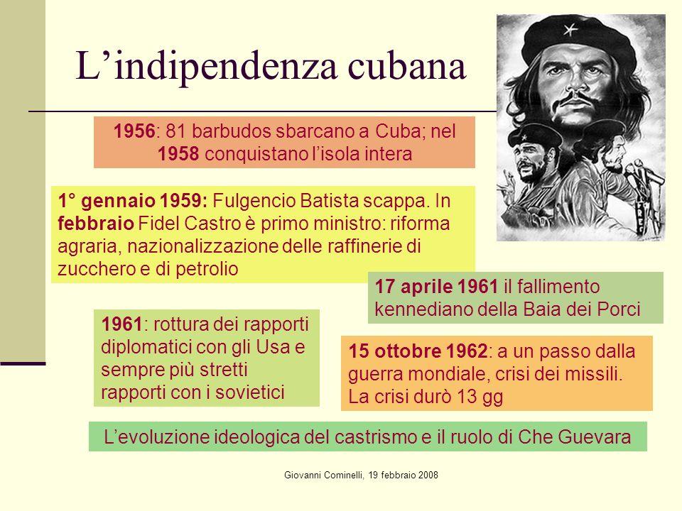 Giovanni Cominelli, 19 febbraio 2008 Lindipendenza cubana 1956: 81 barbudos sbarcano a Cuba; nel 1958 conquistano lisola intera 1° gennaio 1959: Fulgencio Batista scappa.