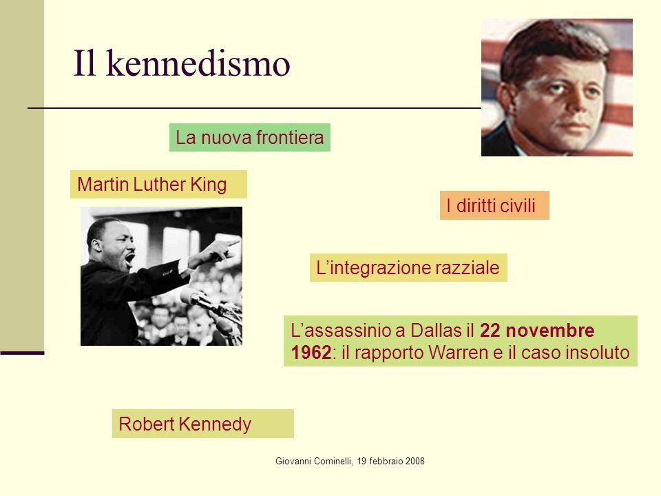 Giovanni Cominelli, 19 febbraio 2008 Il kennedismo La nuova frontiera Lintegrazione razziale Martin Luther King I diritti civili Lassassinio a Dallas il 22 novembre 1962: il rapporto Warren e il caso insoluto Robert Kennedy