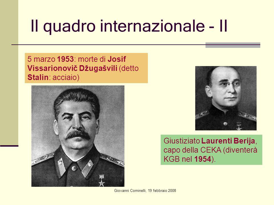 Giovanni Cominelli, 19 febbraio 2008 Il quadro internazionale - II 5 marzo 1953: morte di Josif Vissarionovič Džugašvili (detto Stalin: acciaio) Giustiziato Laurenti Berija, capo della CEKA (diventerà KGB nel 1954).