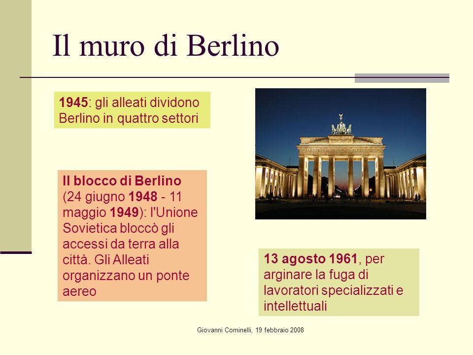 Giovanni Cominelli, 19 febbraio 2008 Il muro di Berlino 1945: gli alleati dividono Berlino in quattro settori Il blocco di Berlino (24 giugno 1948 - 11 maggio 1949): l Unione Sovietica bloccò gli accessi da terra alla città.
