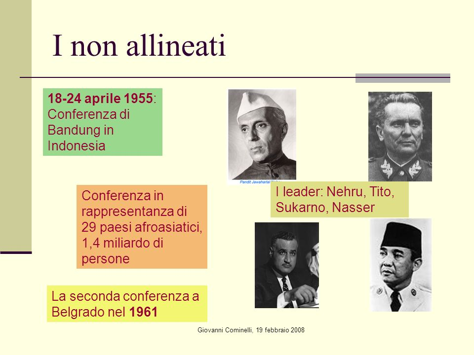 Giovanni Cominelli, 19 febbraio 2008 I non allineati 18-24 aprile 1955: Conferenza di Bandung in Indonesia I leader: Nehru, Tito, Sukarno, Nasser Conferenza in rappresentanza di 29 paesi afroasiatici, 1,4 miliardo di persone La seconda conferenza a Belgrado nel 1961