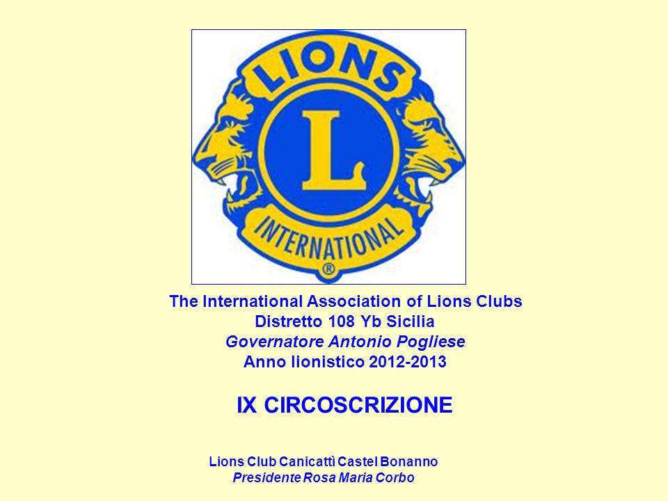 The International Association of Lions Clubs Distretto 108 Yb Sicilia Governatore Antonio Pogliese Anno lionistico 2012-2013 IX CIRCOSCRIZIONE Lions Club Canicattì Castel Bonanno Presidente Rosa Maria Corbo