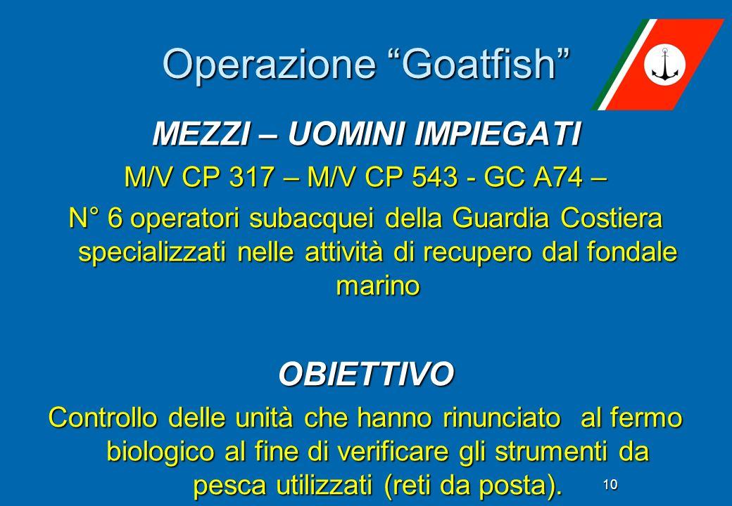 Operazione Goatfish 10 MEZZI – UOMINI IMPIEGATI M/V CP 317 – M/V CP 543 - GC A74 – N° 6 operatori subacquei della Guardia Costiera specializzati nelle attività di recupero dal fondale marino OBIETTIVO Controllo delle unità che hanno rinunciato al fermo biologico al fine di verificare gli strumenti da pesca utilizzati (reti da posta).