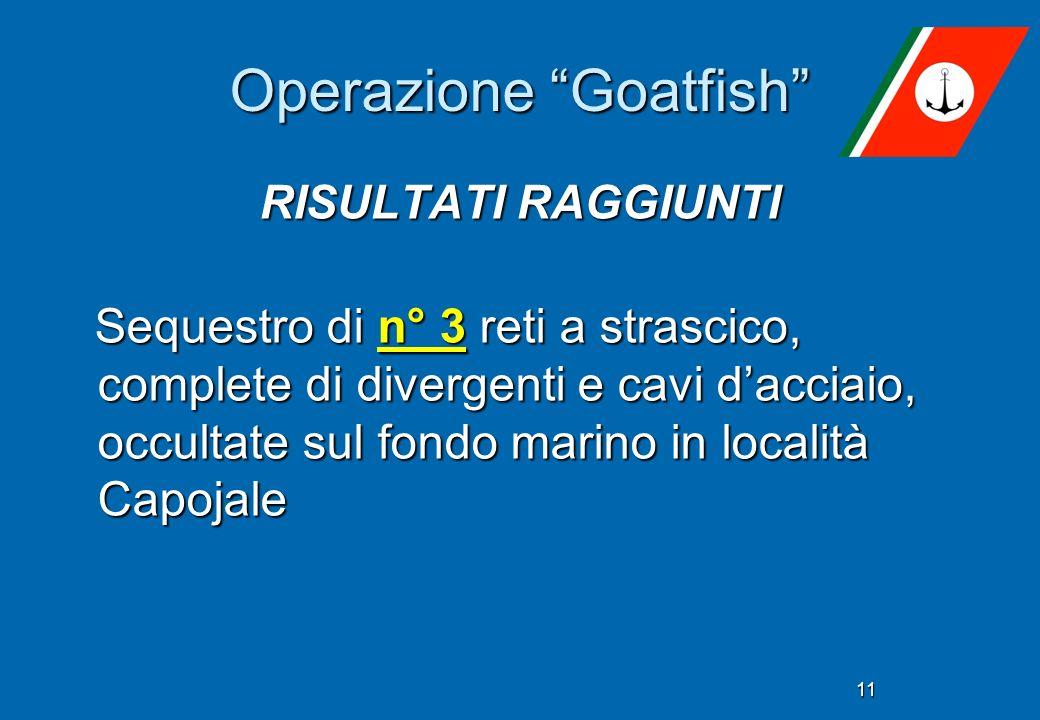 11 Operazione Goatfish RISULTATI RAGGIUNTI Sequestro di n° 3 reti a strascico, complete di divergenti e cavi dacciaio, occultate sul fondo marino in l