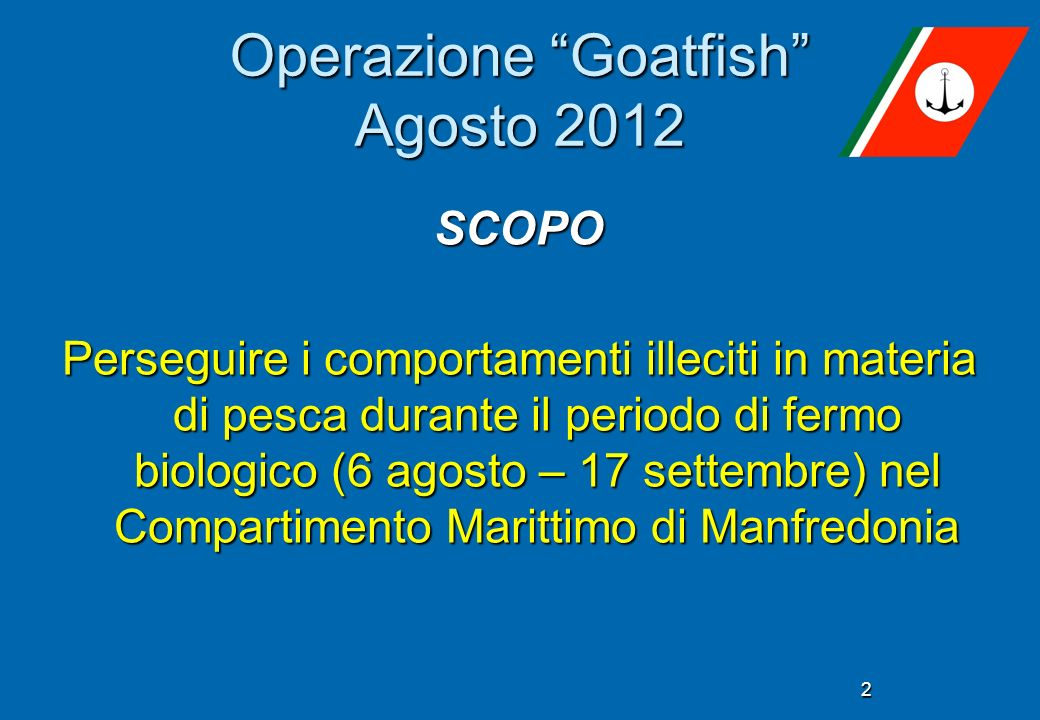 2 Operazione Goatfish Agosto 2012 SCOPO Perseguire i comportamenti illeciti in materia di pesca durante il periodo di fermo biologico (6 agosto – 17 settembre) nel Compartimento Marittimo di Manfredonia