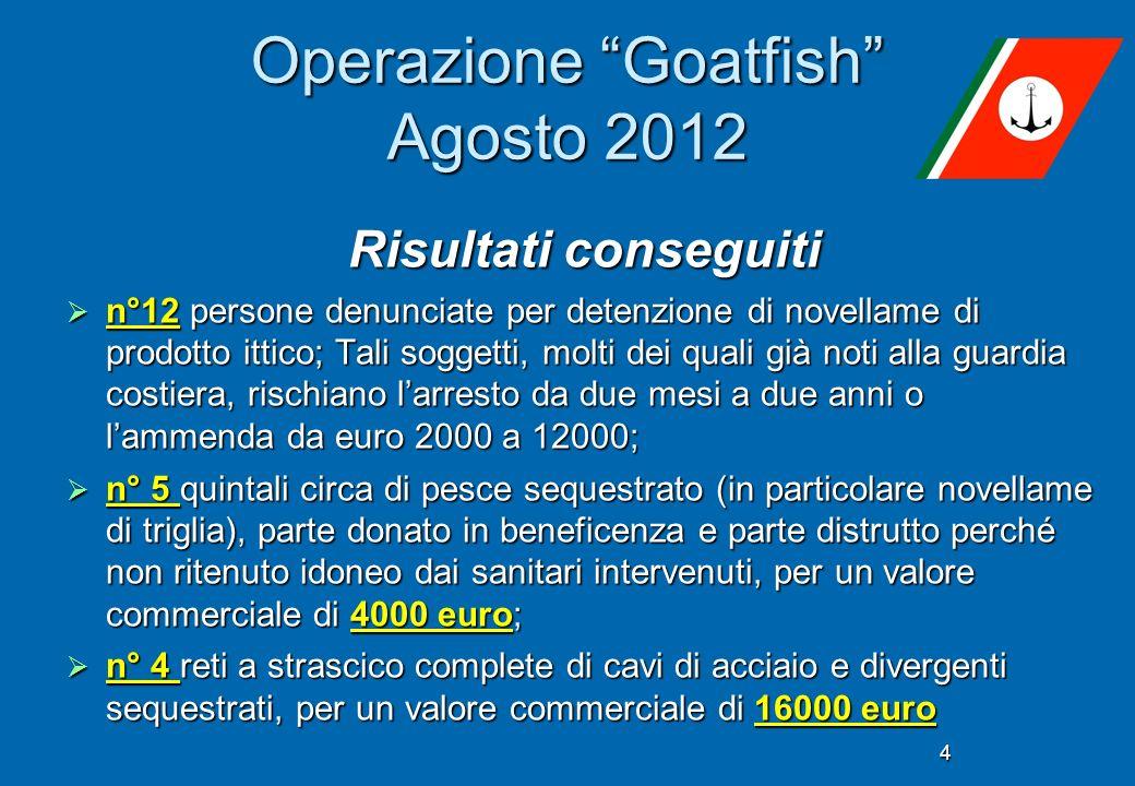 4 Operazione Goatfish Agosto 2012 Risultati conseguiti n°12 persone denunciate per detenzione di novellame di prodotto ittico; Tali soggetti, molti de