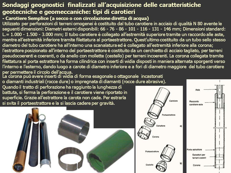 Sondaggi geognostici finalizzati allacquisizione delle caratteristiche geotecniche e geomeccaniche: tipi di carotieri - Carotiere Semplice (a secco o con circolazione diretta di acqua) Utilizzato per perforazioni di terreni omogenei è costituito dal tubo carotiere in acciaio di qualità N 80 avente le seguenti dimensioni: Diametri esterni disponibili: 66 - 76 - 86 - 101 - 116 - 131 - 146 mm; Dimensioni standard: L.= 1.000 - 1.500 - 3.000 mm; Il tubo carotiere è collegato allestremità superiore tramite un raccordo alle aste, mentre allestremità inferiore tramite filettatura al portaestrattore.