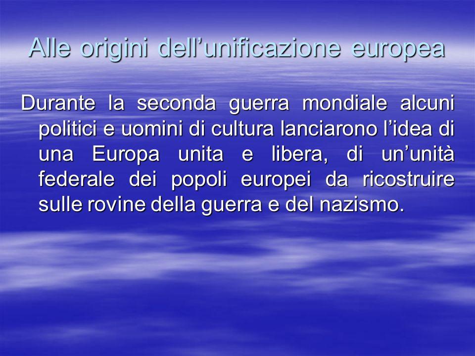 Alle origini dellunificazione europea Durante la seconda guerra mondiale alcuni politici e uomini di cultura lanciarono lidea di una Europa unita e li