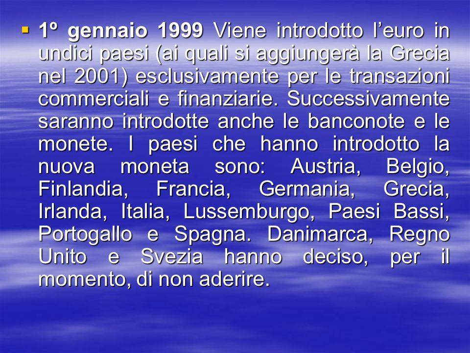 1º gennaio 1999 Viene introdotto leuro in undici paesi (ai quali si aggiungerà la Grecia nel 2001) esclusivamente per le transazioni commerciali e fin