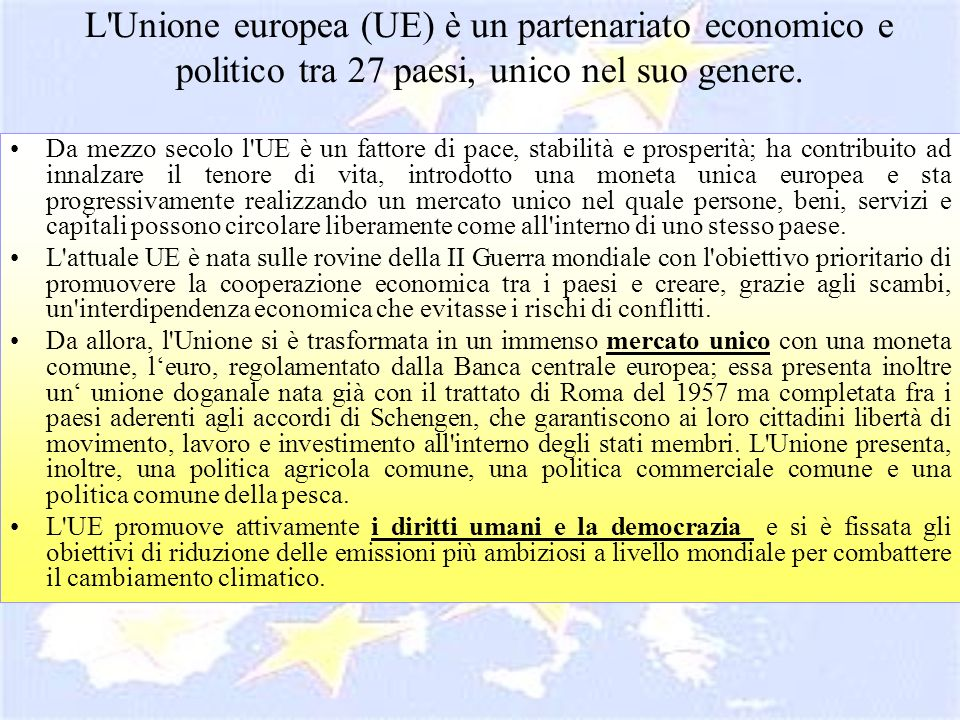 L'Unione europea (UE) è un partenariato economico e politico tra 27 paesi, unico nel suo genere. Da mezzo secolo l'UE è un fattore di pace, stabilità