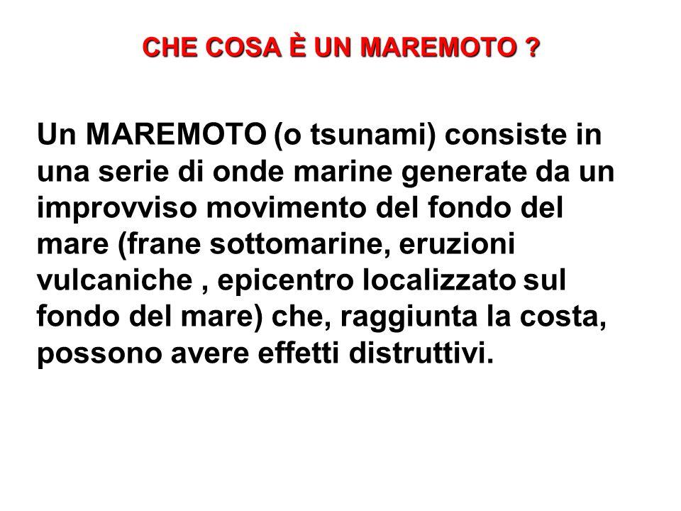 CHE COSA È UN MAREMOTO ? Un MAREMOTO (o tsunami) consiste in una serie di onde marine generate da un improvviso movimento del fondo del mare (frane so