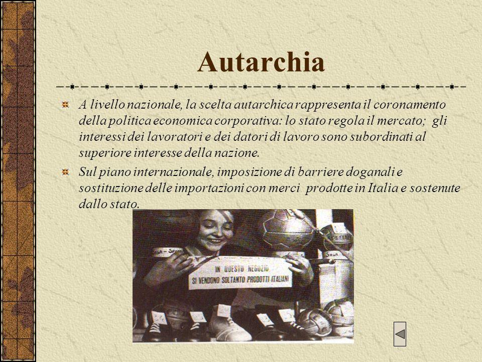 Autarchia A livello nazionale, la scelta autarchica rappresenta il coronamento della politica economica corporativa: lo stato regola il mercato; gli i