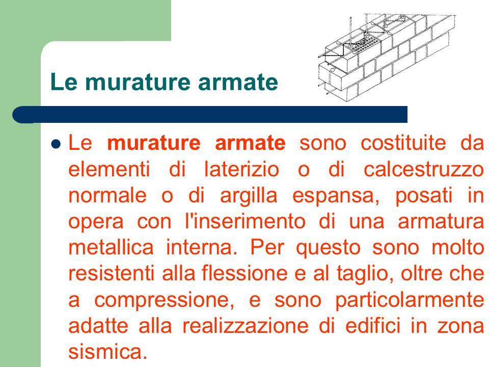 Le murature armate Le murature armate sono costituite da elementi di laterizio o di calcestruzzo normale o di argilla espansa, posati in opera con l'i