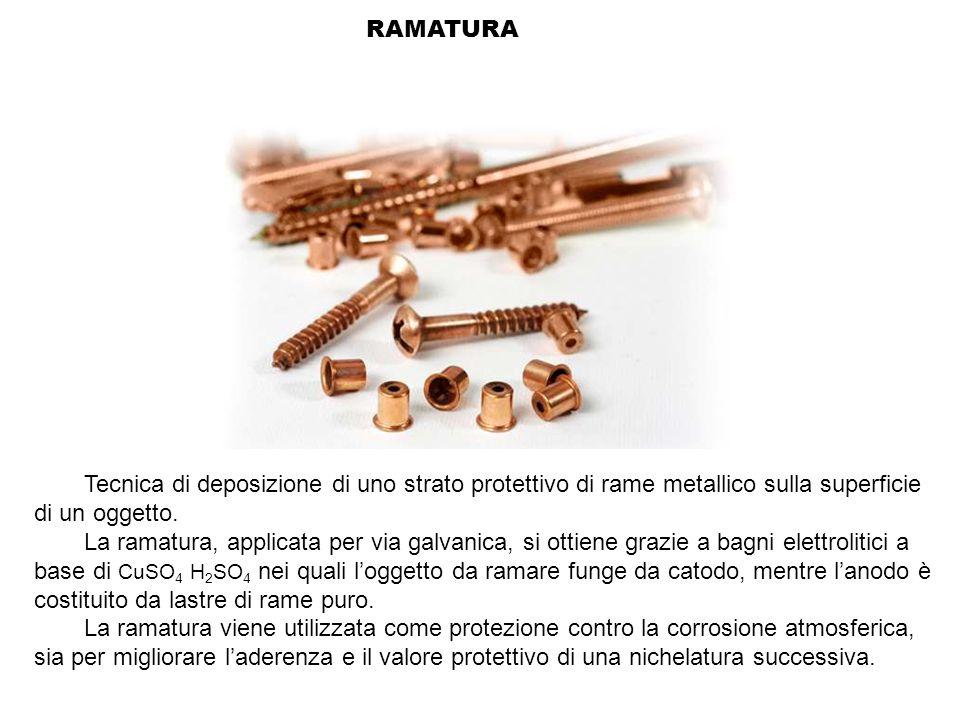 RAMATURA Tecnica di deposizione di uno strato protettivo di rame metallico sulla superficie di un oggetto. La ramatura, applicata per via galvanica, s