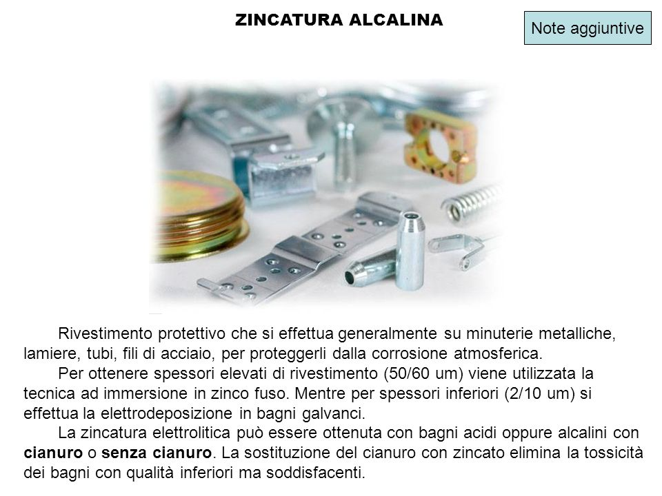 ZINCATURA ALCALINA Rivestimento protettivo che si effettua generalmente su minuterie metalliche, lamiere, tubi, fili di acciaio, per proteggerli dalla