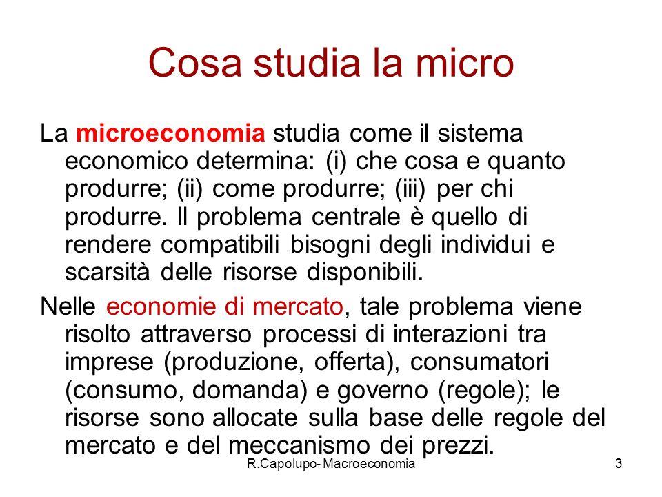 R.Capolupo- Macroeconomia3 Cosa studia la micro La microeconomia studia come il sistema economico determina: (i) che cosa e quanto produrre; (ii) come produrre; (iii) per chi produrre.