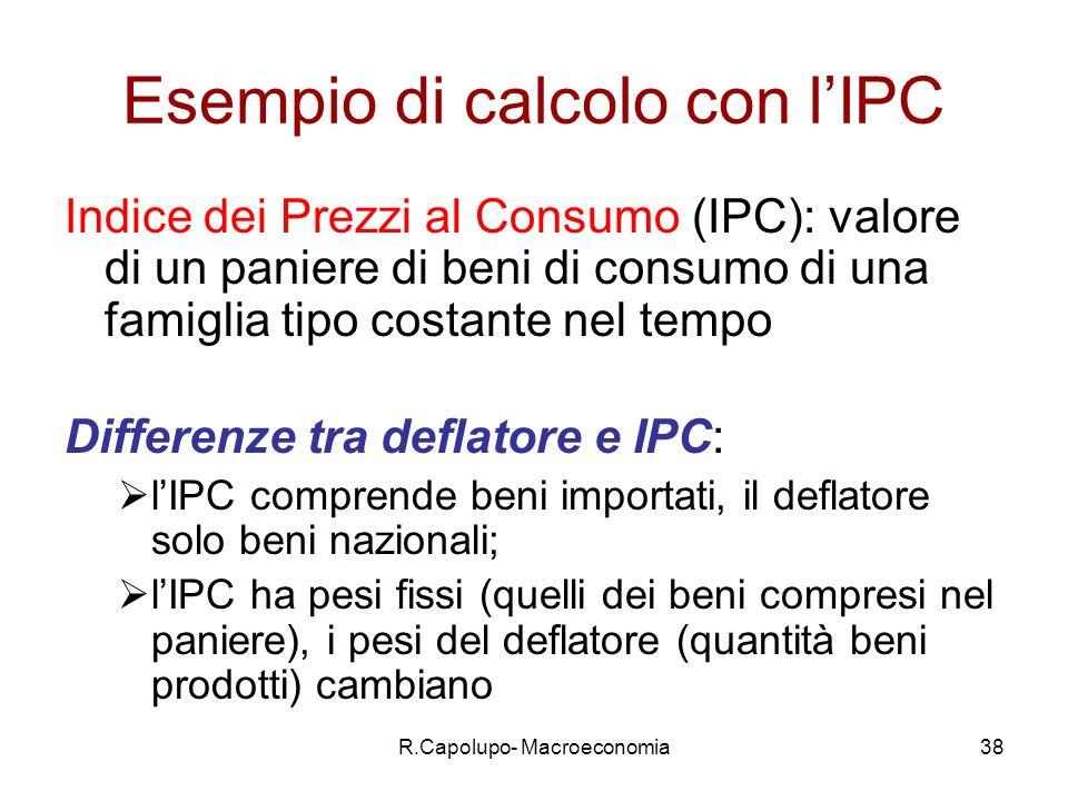 R.Capolupo- Macroeconomia38 Esempio di calcolo con lIPC Indice dei Prezzi al Consumo (IPC): valore di un paniere di beni di consumo di una famiglia tipo costante nel tempo Differenze tra deflatore e IPC: lIPC comprende beni importati, il deflatore solo beni nazionali; lIPC ha pesi fissi (quelli dei beni compresi nel paniere), i pesi del deflatore (quantità beni prodotti) cambiano